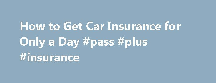 How to Get Car Insurance for Only a Day #pass #plus #insurance http://nef2.com/how-to-get-car-insurance-for-only-a-day-pass-plus-insurance/  #get car insurance # How to Get Car Insurance for Only a Day May 24th, 2012 Sometimes you just need a car for one day. Whether it's for a job interview downtown or picking up a friend a few towns over. For those of us who don't have a car, it becomes a challenge of...