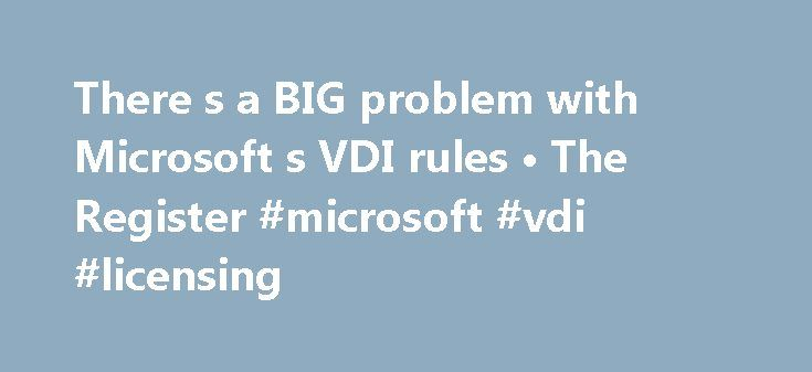There s a BIG problem with Microsoft s VDI rules • The Register #microsoft #vdi #licensing http://pakistan.nef2.com/there-s-a-big-problem-with-microsoft-s-vdi-rules-%e2%80%a2-the-register-microsoft-vdi-licensing/  There's a BIG problem with Microsoft's VDI rules If you're talking virtual desktop infrastructure (or VDI) there are a few options – VMware Horizon View, Microsoft Remote Desktop Services, even smaller players like 2X Software – but chances are you're going to plump for the biggest…