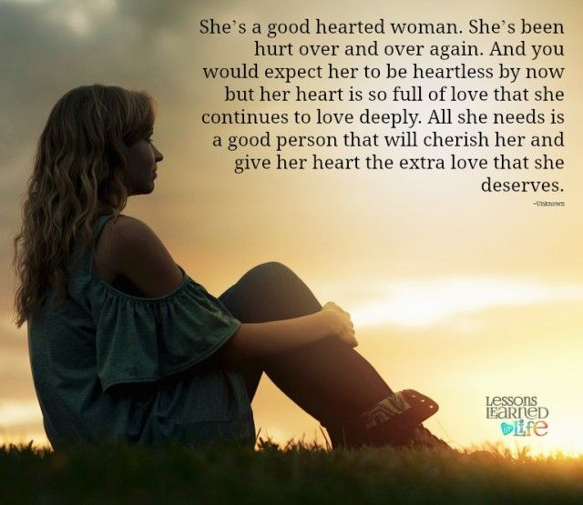 She's a good hearted woman. She's been hurt over and over again. And you would expect her to be heartless by now but her heart is so full of love that she continues to love deeply. All she needs is a good person that will cherish her and give her heart the extra love that she deserves. ~Unknown