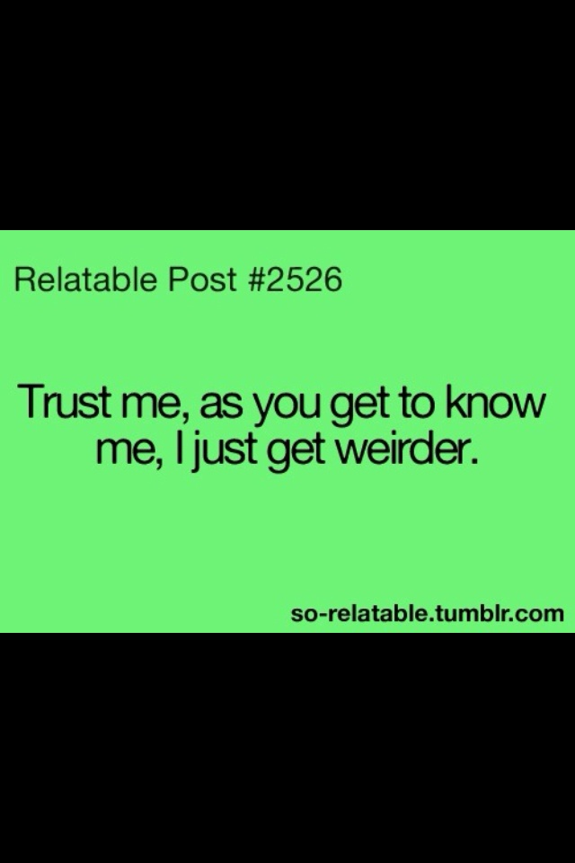 that would be me!!! the more you know me, you forget what normalty is