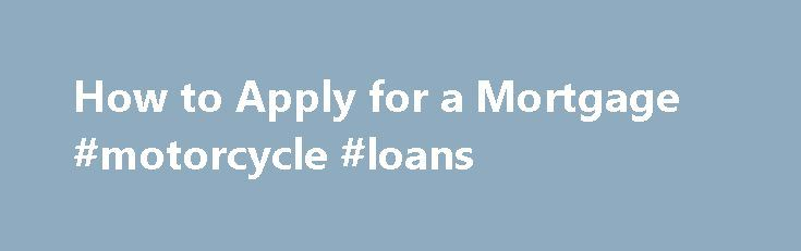 How to Apply for a Mortgage #motorcycle #loans http://loans.nef2.com/2017/05/03/how-to-apply-for-a-mortgage-motorcycle-loans/  #apply for a loan # Things You'll Need Stock account information How to Apply for a Mortgage Shop for the best home loan package. Lenders and brokers place price tags on their home loans. This is includes interest rate and…  Read more