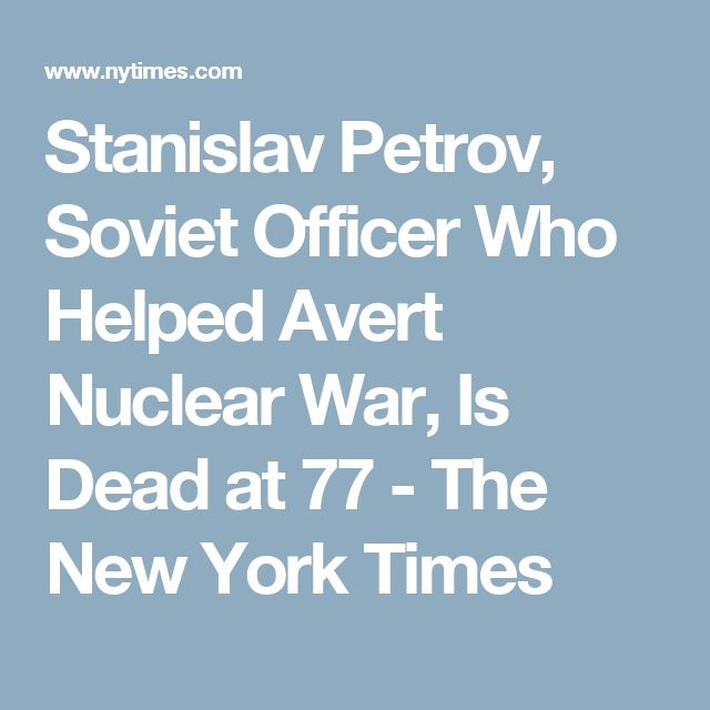 Stanislav Petrov, Soviet Officer Who Helped Avert Nuclear War, Is Dead at 77 - The New York Times