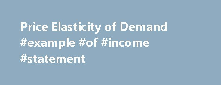 Price Elasticity of Demand #example #of #income #statement http://income.nef2.com/price-elasticity-of-demand-example-of-income-statement/  #income elasticity of demand # Q1 = Initial quantity Q2 = Final quantity P1 = Initial price P2 = Final price The average values for quantity and price are used so that the elasticity will be the same whether calculated going from lower price to higher price or from higher price to lower price. For example, going from $8 to $10 is a 25% increase in price…