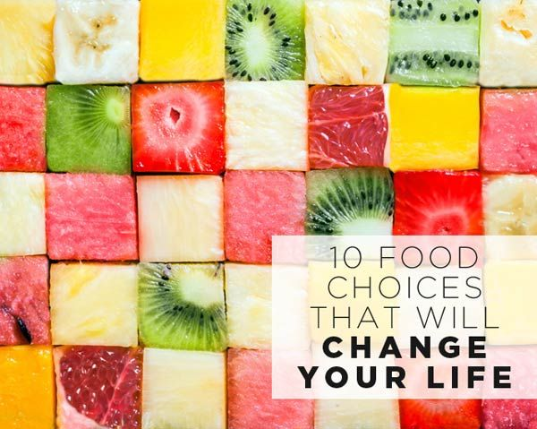 10 Food Choices That Will Change Your LIFE
