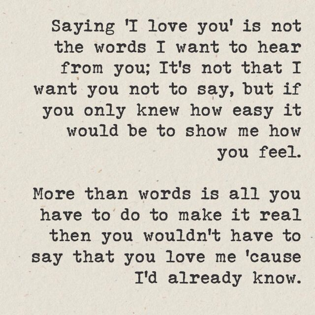 """Saying """"I love you"""" is not the words I want to hear from you; It's not that I want you not to say, but if you only knew how easy it'd be to show me how you feel. More than words is all you have to do to make it real then you wouldn't have to say that you love me 'cause I'd already know."""