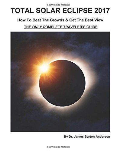 Total Solar Eclipse 2017 - How To Beat The Crowds & Get The Best View: The Only Complete Traveler's Guide...