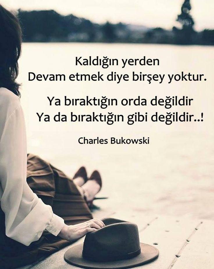 Kaldığın yerden devam etmek diye birşey yoktur. Ya bıraktığın orada değildir ya da bıraktığın gibi değildir..!  - Charles Bukowski