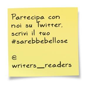 Partecipa con noi su Twitter, scrivi il tuo #sarebbebellose  @writers_readers