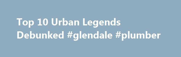 Top 10 Urban Legends Debunked #glendale #plumber http://los-angeles.nef2.com/top-10-urban-legends-debunked-glendale-plumber/  # Top 10 Urban Legends Debunked We all love urban legends, we all love to hear them, and we all love to spread them. From dead animals, dead people, and the living dead, to animals in fast food, humans have an odd desire to be horrified by these tales. This is a list of 10 of the most famous urban legends that are still doing the rounds but are completely false. 1…