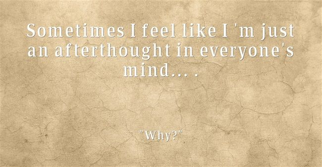 Sometimes I feel like I 'm just an afterthought in everyone's mind... .