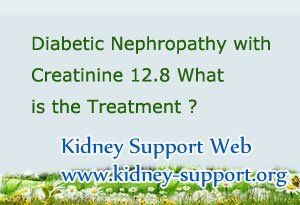 Diabetic Nephropathy with creatinine 7.8 what is the treatment ? You know Diabetic Nephropathy is caused by long-term of Diabetes, so the controlling of high blood sugar level is very important for treating this disease. Based on this point, we should find some treatments which can lower the high creatinine level and delay the progression of kidney disease.