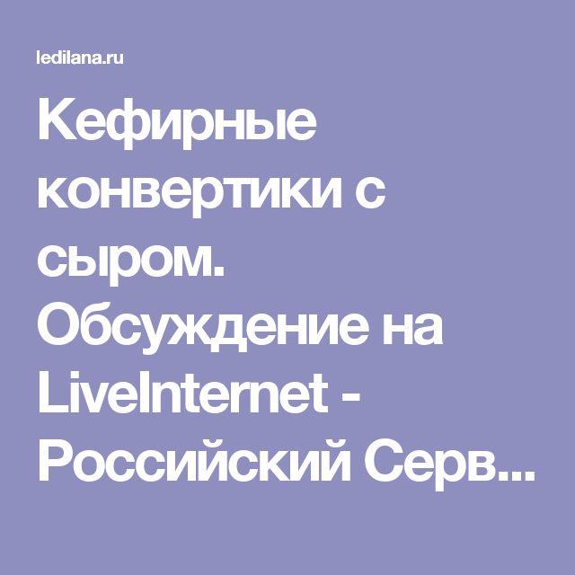 Кефирные конвертики с сыром. Обсуждение на LiveInternet - Российский Сервис Онлайн-Дневников