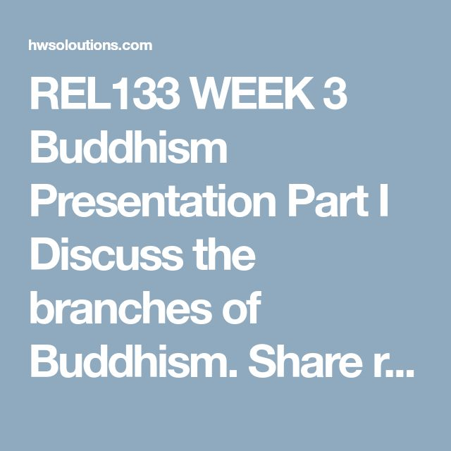 REL133 WEEK 3 Buddhism Presentation Part I   Discuss the branches of Buddhism.  Share record the differences between the schools and resources .  Decide, individually, which school you will focus on for this assignment.  Part II  Choose one of the following schools of Buddhism:  Theravada Buddhism Mahayana Buddhism Vajrayana Buddhism Zen Buddhism–as a special school of Mahayana Buddhism Additional topics in Buddhism may be assigned if more teams are present Write an individual paper of 700…