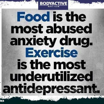 Food is the most abused anxiety drug. Exercise is the most underused antidepressant