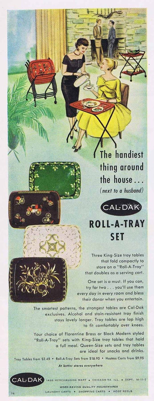 """A 1957  ad for TV tray sets in a variety of styles and colors. These Cal-Dark Roll-a-Tray TV tray table sets are, according to the ad, """"The handiest thing around the house...(next to a husband)""""    I'm sure there are many women who would disagree with that one.  TV trays were very common back in the 1950s and continue to be today. I had a number of friends who grew up eating dinner at the dinner table only when they had company. Otherwise, they ate at the TV."""