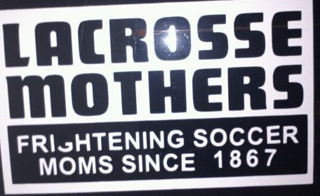 "lacrosse moms . . . frightening soccer moms since 1867....but I'm also a soccer mom...guess that means I'm ""EXTRA"" scary! LOL!"