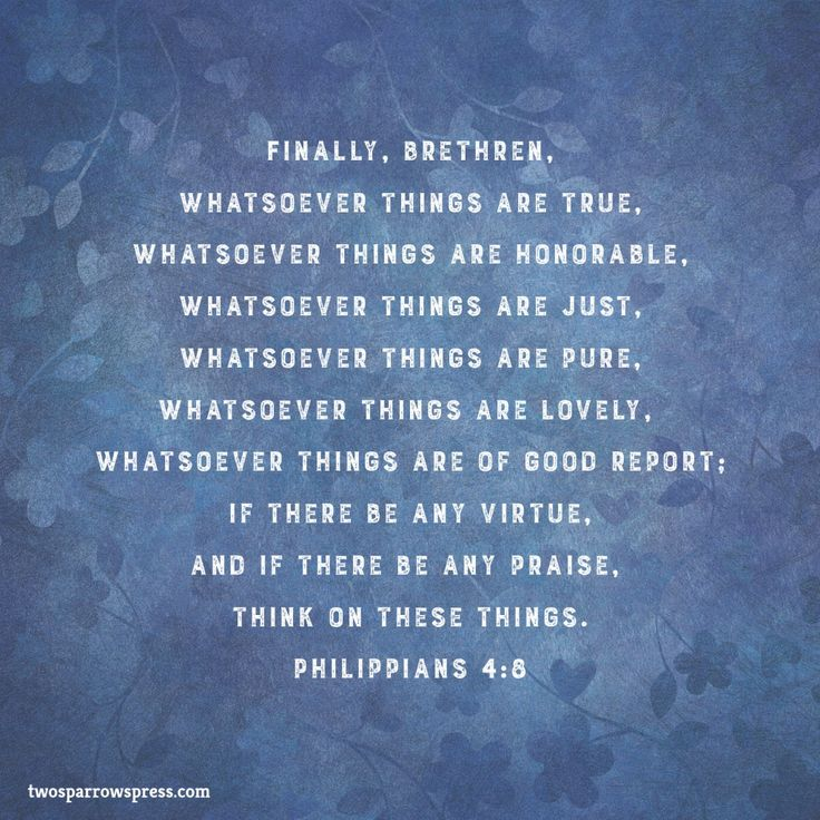 Finally, brethren, whatsoever things are true, whatsoever things are honorable, whatsoever things are just, whatsoever things are pure, whatsoever things are lovely, whatsoever things are of good report; if there be any virtue, and if there be any praise, think on these things. Philippians 4:8 http://www.twosparrowspress.com/2017/02/philippians-48-3/ #Philippians #God #Christian #Bible #TwoSparrowsPress