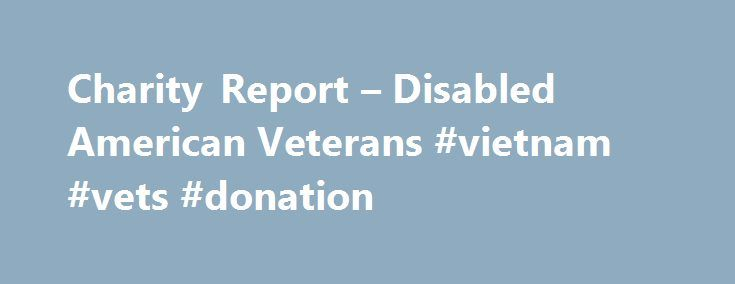 Charity Report – Disabled American Veterans #vietnam #vets #donation http://donate.remmont.com/charity-report-disabled-american-veterans-vietnam-vets-donation/  #disabled veterans donations # Governance Oversight of Operations and Staff: Standard 1 DescriptionOrganizations shall have a board of directors that provides adequate oversight of the charity's operations and its staff. Indication of adequate oversight includes, but is not limited to, regularly scheduled appraisals of the CEO's…