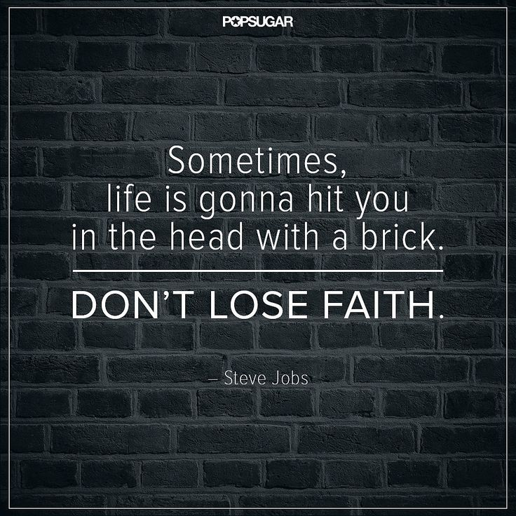 """""""Sometimes, life is gonna hit you in the head with a brick. Don't lose faith."""""""