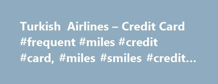Turkish Airlines – Credit Card #frequent #miles #credit #card, #miles #smiles #credit #card http://degree.nef2.com/turkish-airlines-credit-card-frequent-miles-credit-card-miles-smiles-credit-card/  # Miles s widespread acceptance, you earn miles everywhere, and earn 15% more miles with Miles Smiles American Express. With the Trink feature of your cards, you can make payments quickly and easily, and earn miles even on your small purchases. If your Turkish Airlines Miles Smiles Frequent Flyer…