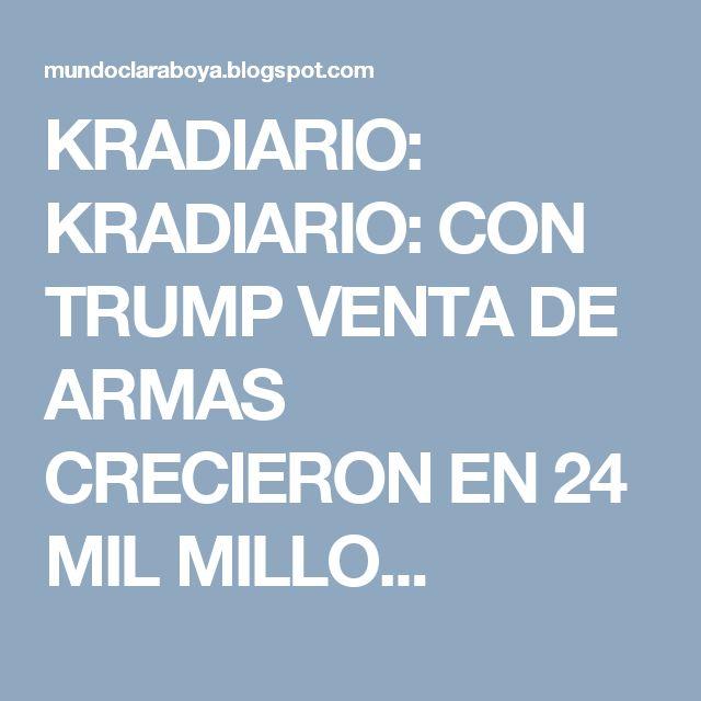 KRADIARIO: KRADIARIO: CON TRUMP VENTA DE ARMAS CRECIERON EN 24 MIL MILLO...