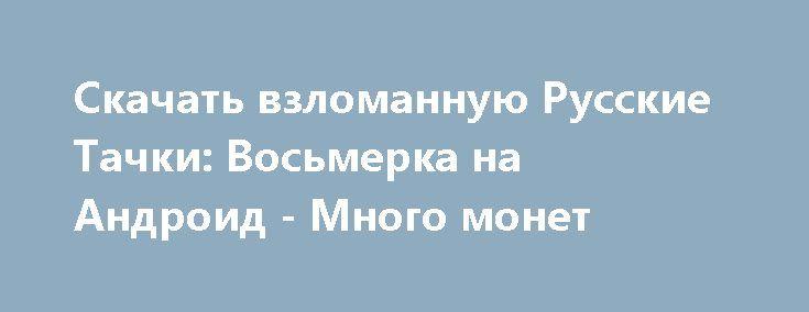 Скачать взломанную Русские Тачки: Восьмерка на Андроид - Много монет http://cash-droid.ru/759-skachat-vzlomannuyu-russkie-tachki-vosmerka-na-android-mnogo-monet.html
