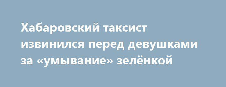Хабаровский таксист извинился перед девушками за «умывание» зелёнкой https://apral.ru/2017/09/01/habarovskij-taksist-izvinilsya-pered-devushkami-za-umyvanie-zelyonkoj.html  Скандальный таксист из Хабаровска, прославившийся на просторах Интернета благодаря видеозаписи с умывающимися зеленкой девушками, принес публичные извинения за свой поступок. Мужчина сообщил журналистам, что осознал свой поступок и теперь хочет получить прощение от пострадавших пассажирок и их родителей. По словам…