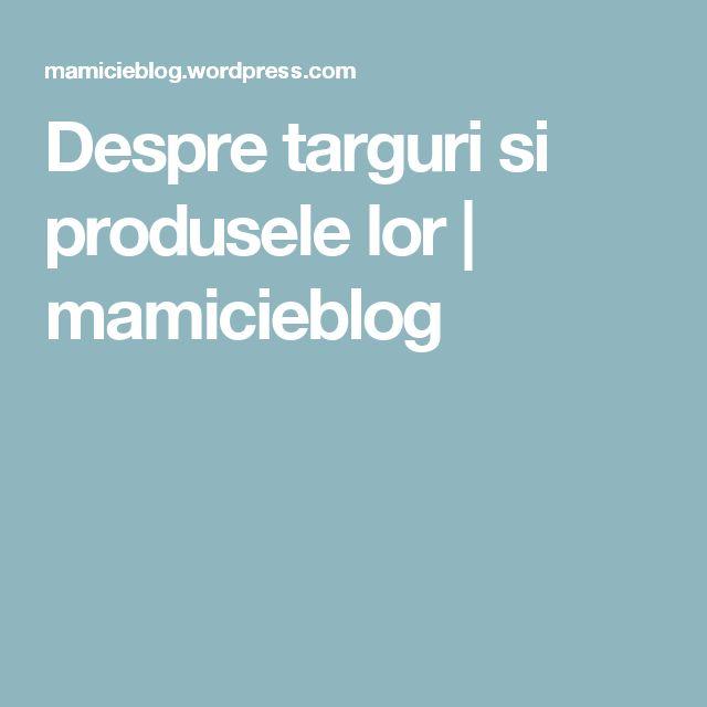 Despre targuri si produsele lor   mamicieblog