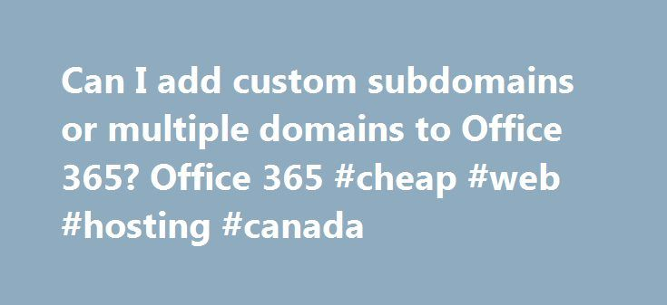 Can I add custom subdomains or multiple domains to Office 365? Office 365 #cheap #web #hosting #canada http://hosting.remmont.com/can-i-add-custom-subdomains-or-multiple-domains-to-office-365-office-365-cheap-web-hosting-canada/  #multiple domain hosting # Can I add custom subdomains or multiple domains to Office 365? Most Office 365 plans include the same features for domains. For example, you can add multiple custom domains, add subdomains, and decide whether you want... Read more
