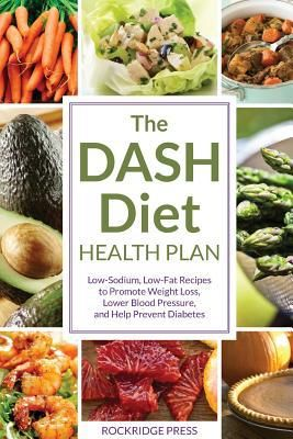 The Dash Diet Health Plan : Low-Sodium, Low-Fat Recipes to Promote Weight Loss, Lower Blood Pressur