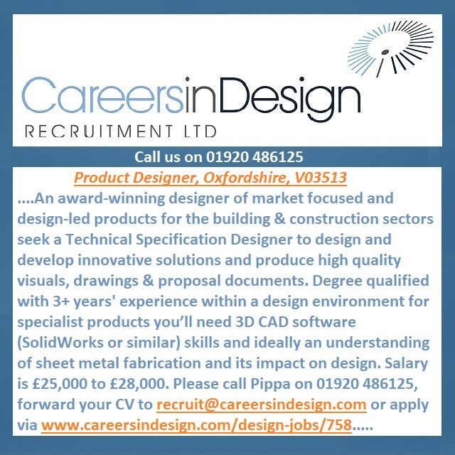 Product Designer, Oxfordshire, V03513. A designer of market focused, design-led products for the building & construction sectors seek a Technical Specification Designer to design and develop innovative solutions and produce high quality visuals and drawings. You'll need 3D CAD software (SolidWorks or similar) skills. Salary is £25k-£28k. Please call Pippa on 01920 486125, forward your CV to recruit@careersindesign.com or apply via www.careersindesign.com/design-jobs/758.