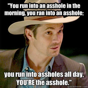 Sometimes YOU'RE the problem and dont realize it. The wise words of Raylan Givens from Justified.