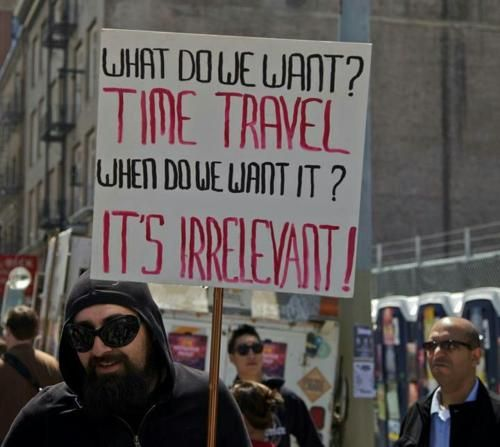 What do we want?        Time Travel        When do we want it?        It's Irrelevant!Geek, Laugh, Time Travel, Timetravel, Funny Stuff, Humor, Things, Irrelevant, Protest Signs