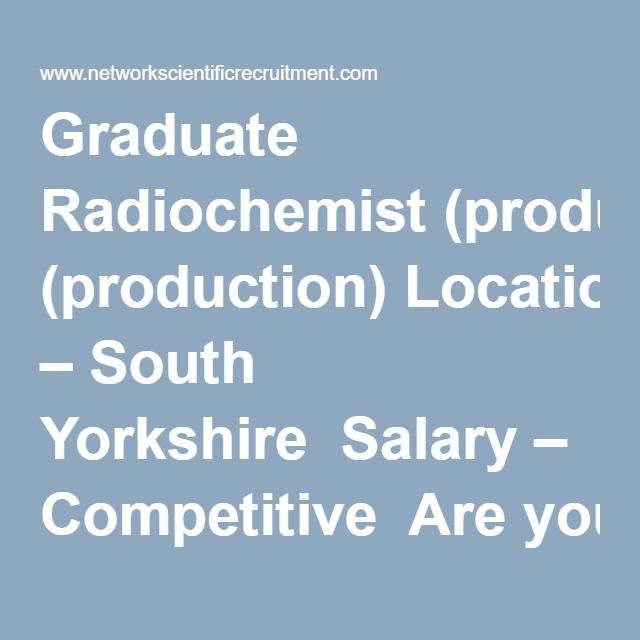 Graduate Radiochemist Production Location South Yorkshire Salary Competitive Are You Looking For
