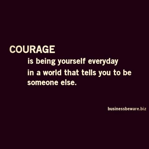 Courage is being yourself everyday. #quotes