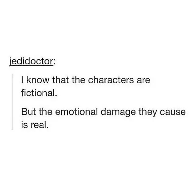 I know that the characters are fictional. But the emotional damage they cause is real.