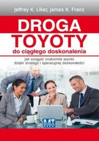 Droga Toyoty do ciągłego doskonalenia. Jak osiągać znakomite wyniki dzięki strategii i operacyjnej doskonałości - Liker Jeffrey K., Franz James K.