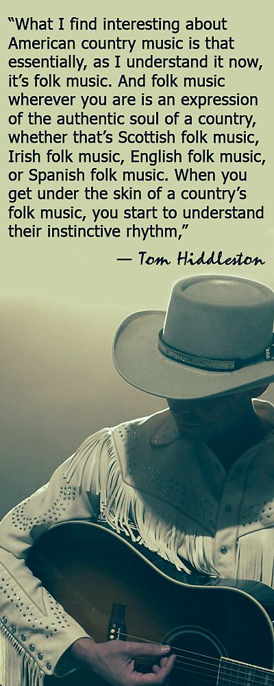 """""""What I find interesting about American country music is that essentially, as I understand it now, it's folk music. And folk music wherever you are is an expression of the authentic soul of a country, whether that's Scottish folk music, Irish folk music, English folk music, or Spanish folk music."""" — Tom Hiddleston http://www.soundslikenashville.com/news/tom-hiddleston-discusses-his-view-on-country-music-role-of-hank-williams/?utm_source=share-tw&utm_medium=button"""