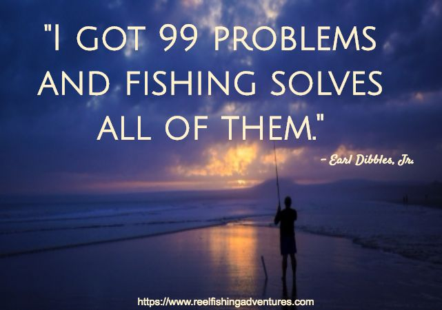 """What Fishing Can Do For You  """"I got 99 problems and fishing solves all of them."""" - Earl Dibbles Jr."""
