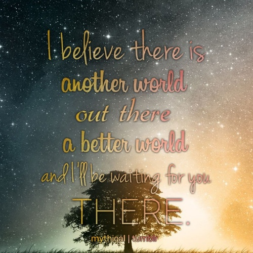 """""""I Beleive there is another world out there, a better world. And I'll be waiting for you there"""" Cloud Atlas"""