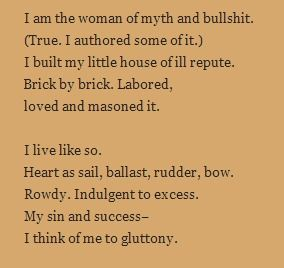 Loose Woman by Sandra Cisneros ... I am the woman of myth and bullshit. (True. I authored some of it.) I built my little house of ill repute. Brick by brick. Labored, loved and masoned it. I live like so. Heart as sail, ballast, rudder, bow. Rowdy. Indulgent to excess. My sin and success— I think of me to gluttony.