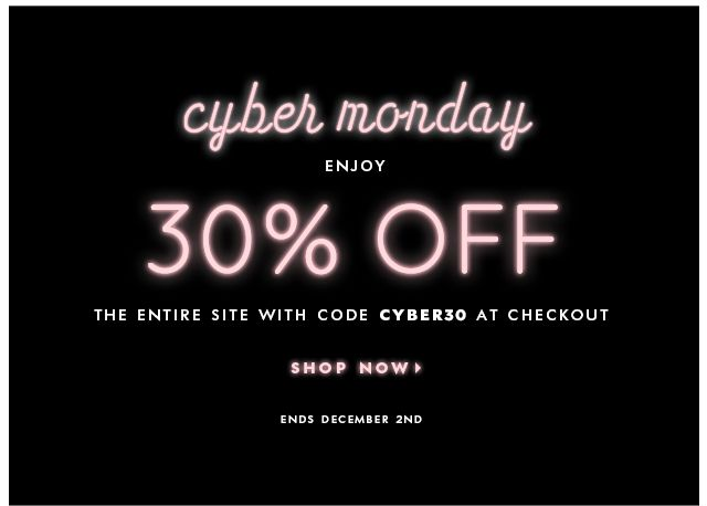 cyber monday. enjoy 30% OFF THE ENTIRE STORE with code CYBER30. SHOP NOW.