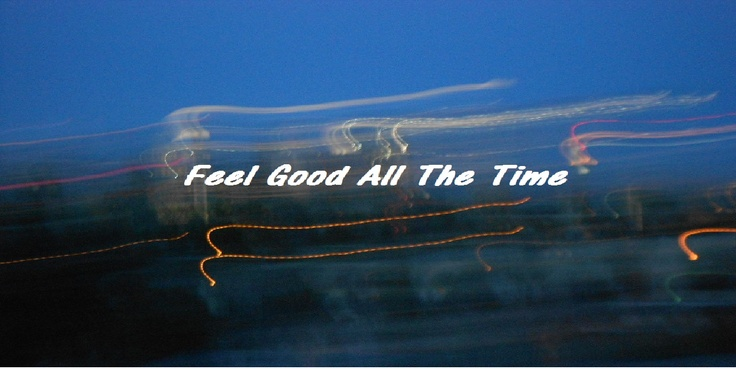 Feel Good All The Time - and when you don't 'feel good' then reach for the best feeling thought you can find and decide to feel good