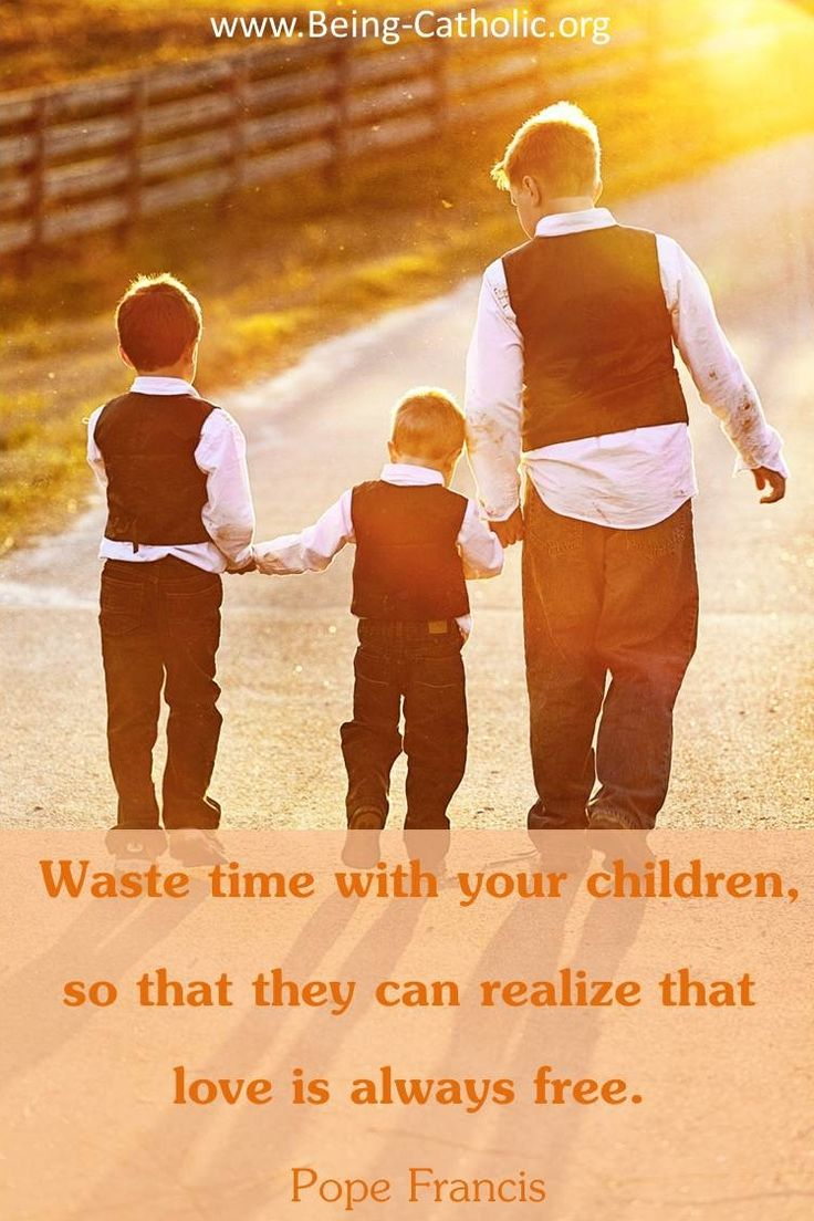 Waste time with your children, so that they can realize that love is always free. - Pope Francis