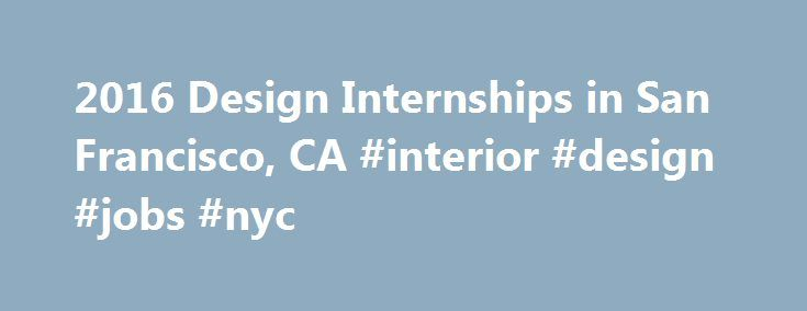 2016 Design Internships in San Francisco, CA #interior #design #jobs #nyc http://design.nef2.com/2016-design-internships-in-san-francisco-ca-interior-design-jobs-nyc/  #interior design san francisco # Find 2016 Design Internships in San Francisco, CA Are you looking for a Design internship in San Francisco, CA? Design internships are the best way to bridge the gap between going to school and landing great job. Internships can help provide valuable work experience by learning the ropes from…