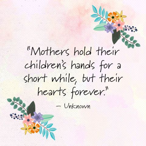 """""""Mothers hold their children's hands for a short while, but their hearts forever."""" —Unknown"""