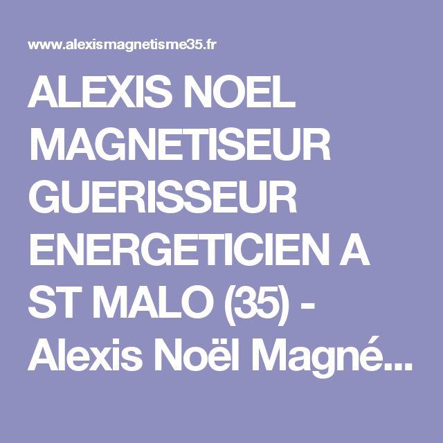 ALEXIS NOEL MAGNETISEUR GUERISSEUR ENERGETICIEN A ST MALO (35) - Alexis Noël Magnétiseur Energéticien Guérisseur Saint Malo