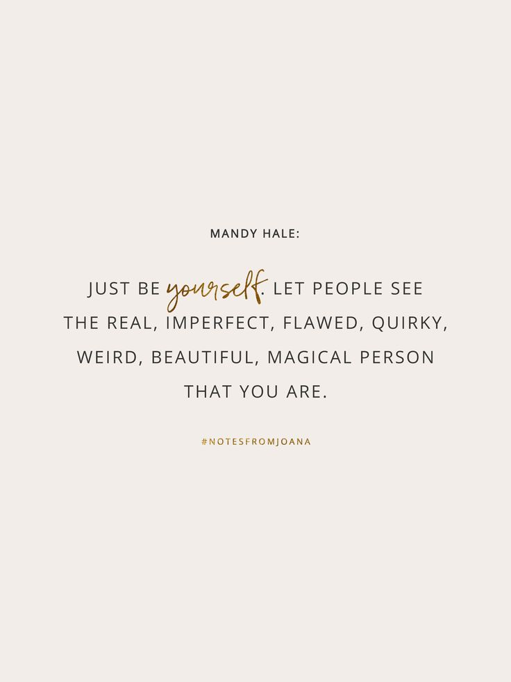 20 Inspirational Quotes To Help You Become Your Best Self. Just be yourself. Let people see the real, imperfect, flawed, quirky, weird, beautiful, magical person that you are. MANDY HALE // Notes from Joana