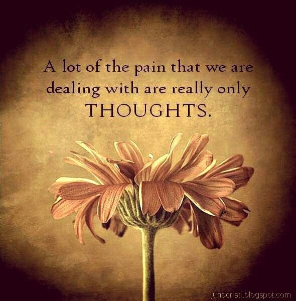 """""""A lot of the pain that we are dealing with are really only thoughts."""""""