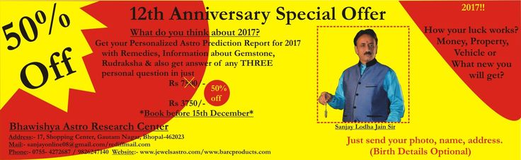 "2017 PERSONAL PREDICTION ASTRO REPORT-  Special 12th anniversary offer  from  ""BARC,{jewelsastro.com}BHOPAL"".PERSONAL ASTRO PREDICTION REPORT  FROM JANUARY2017 TO DECEMBER 2017 WITH ALL SPECIAL REMEDIES  & also get answer of your 03 personal questions in just Rs.7500- BUT you will get 50% off on THE OCCASION OF 12th ANNIVERSARY CELEBRATION,Now ,you have to pay ONLY RS.3750-& GET YOUR PERSONAL ASTRO PREDICTION REPORT WITH ALL REMEDIES. SO,BOOK YOUR report today on mail,whatsapp nos. or on…"